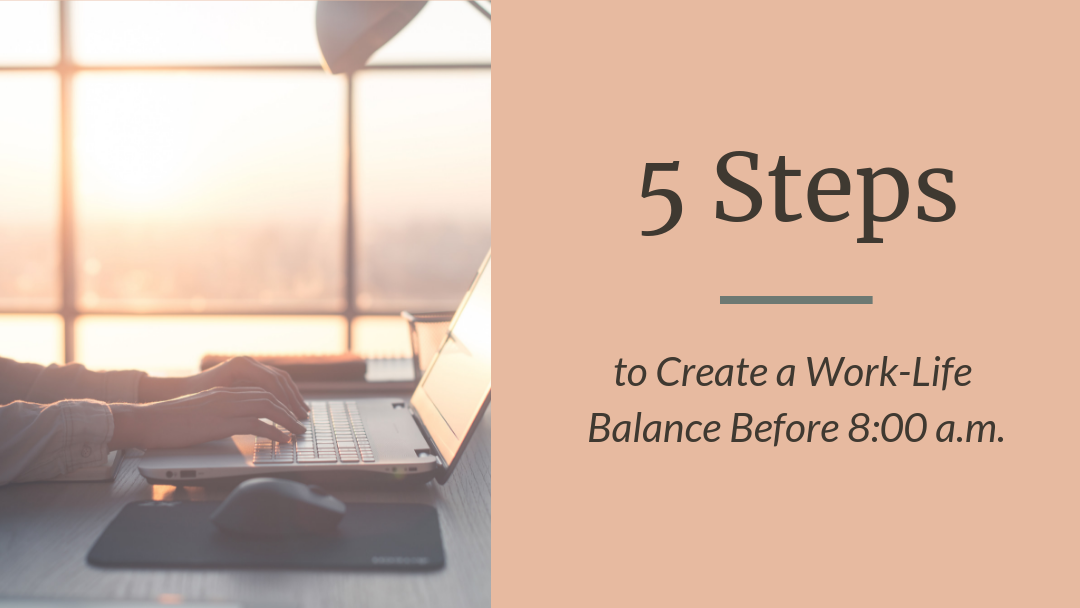5 Steps to Create a Work-Life Balance Before 8:00 a.m.