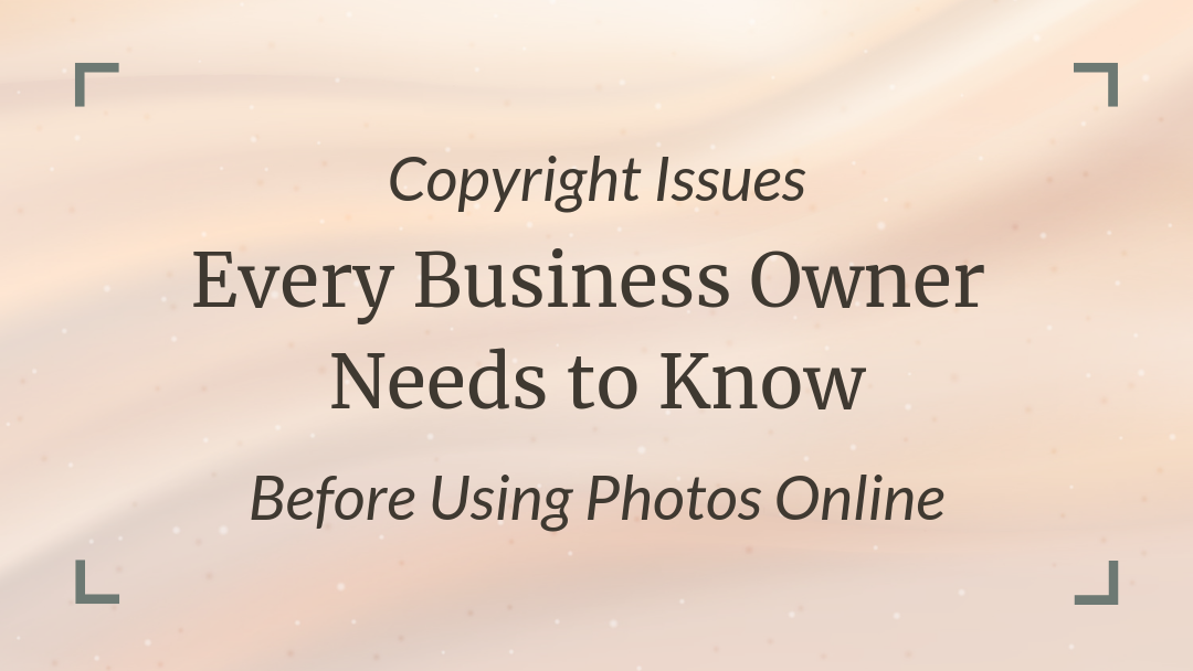 Copyright Issues EVERY Business Owner Needs to Know Before Using Photos Online