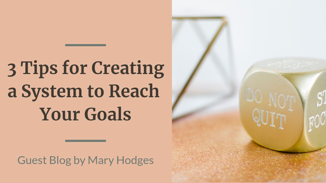 3 Tips for Creating a System to Reach Your Goals