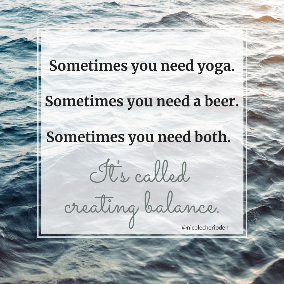 Sometimes you need yoga. Sometimes you need a beer. Sometimes you need both. It's called creating balance.