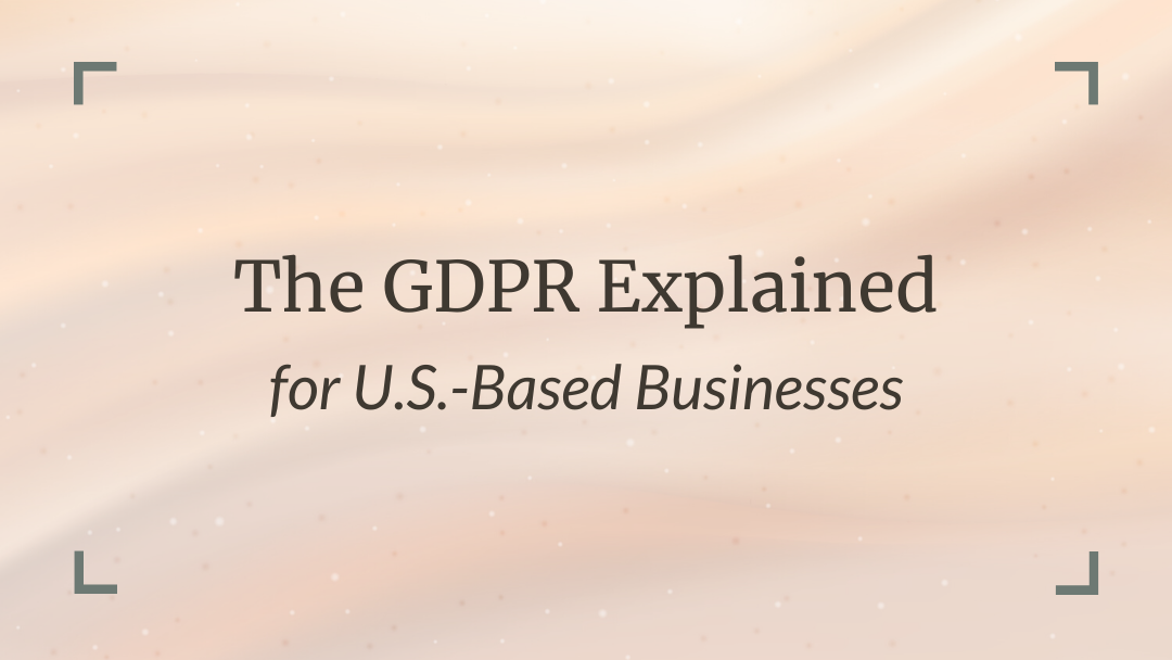The GDPR Explained for U.S.-Based Businesses